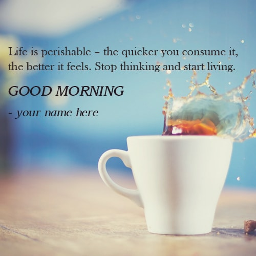 life is a perishable morning quotes images name editor